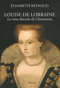 Elisabeth Reynaud - Louise de Lorraine - La reine blanche de Chenonceau.