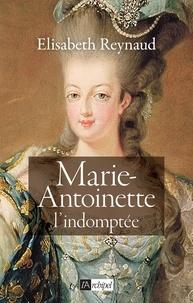 Elisabeth Reynaud - Marie-Antoinette - L'indomptée.