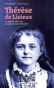 Elisabeth Reynaud - Thérèse de Lisieux - La petite fille qui voulait mourir d'aimer.