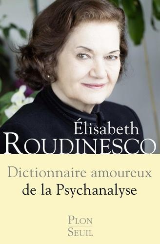 Elisabeth Roudinesco - Dictionnaire amoureux de la psychanalyse.