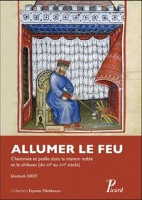 Elisabeth Sirot - Allumer le feu - Cheminée et poêle dans la maison noble et au château du XIIe au XVIe siècle.