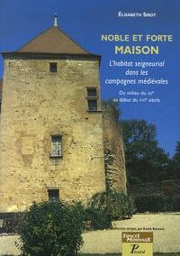 Elisabeth Sirot - Noble et forte maison - L'habitat seigneurial dans les campagnes médiévales Du milieu du XIIe au début du XVIe siècle.