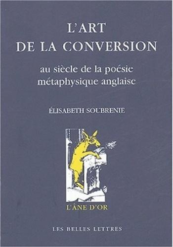 Elisabeth Soubrenie - L'art de la conversion - Au siècle de la poésie métaphysique anglaise.