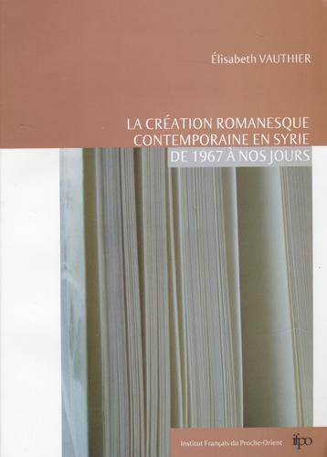 Elisabeth Vauthier - La création romanesque contemporaine en Syrie de 1967 à nos jours.