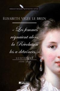 Elisabeth Vigée-Le Brun - Souvenirs 1755-1842 - Les Femmes régnaient alors, la Révolution les a détrônées.