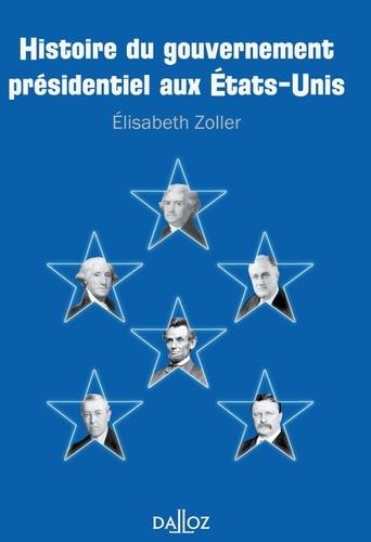 Elisabeth Zoller - Histoire du gouvernement présidentiel aux Etats-Unis.