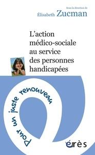 Elisabeth Zucman - L'action médico-sociale au service des personnes handicapées - Pour un juste renouveau.
