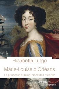 Elisabetta Lurgo - Marie-Louise d'Orléans - La princesse oubliée, nièce de Louis XIV.