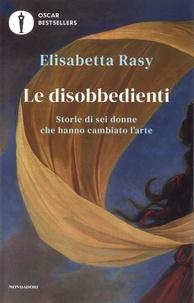 Elisabetta Rasy - Le disobbedienti - Storie di sei donne che hanno cambiato l'arte.