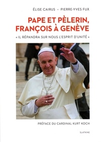 """Elise Cairus et Pierre-Yves Fux - Pape et pèlerin, François à Genève - """"Il répandra sur nous l'esprit d'unité""""."""