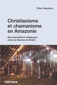 Elise Capredon - Christianisme et chamanisme en Amazonie - Recompositions religieuses chez les Baniwa du Brésil.