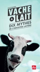 Elise Desaulniers - Vache à lait - Dix mythes de l'industrie laitière.
