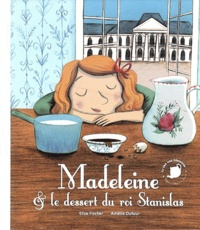 Elise Fischer et Amélie Dufour - Madeleine & le dessert du roi Stanislas.
