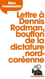 Elise Fontenaille - Lettre à Dennis Rodman, bouffon de la dictature nord-coréenne.