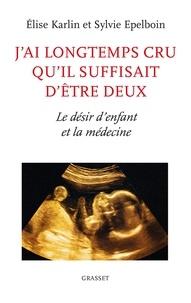 Elise Karlin et Sylvie Epelboin - J'ai longtemps cru qu'il suffisait d'être deux - Le désir d'enfant et la médecine.