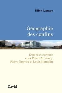 Elise Lepage - Géographie des confins - Espace et écriture chez PierreMorency, PierreNepveu etLouis Hamelin.
