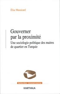 Elise Massicard - Gouverner par la proximité - Une sociologie politique des maires de quartier en Turquie.