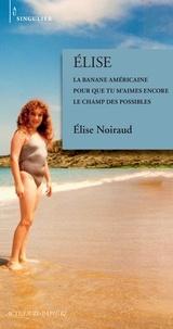 Elise Noiraud - Elise - La banale américaine ; Pour que tu m'aimes encore ; Le champ des possibles.