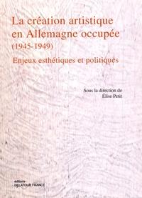 Elise Petit - La création artistique en Allemagne occupée (1945-1949) - Enjeux esthétiques et politiques.