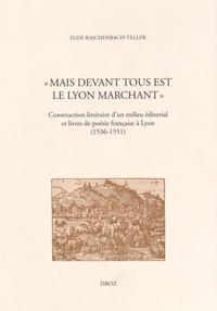 """Elise Rajchenbach-Teller - """"Mais devant tous est le Lyon marchant"""" - Construction littéraire d'un milieu éditorial et livres de poésie française à Lyon (1536-1551)."""