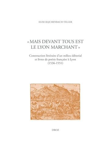 """""""Mais devant tous est le Lyon marchant"""". Construction littéraire d'un milieu éditorial et livres de poésie française à Lyon (1536-1551)"""