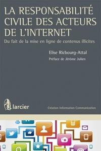Elise Ricbourg-Attal - La responsabilité civile des acteurs de l'internet - Du fait de la mise en ligne de contenus illicites.
