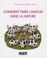 Elise Rousseau et Philippe-Jacques Dubois - Comment faire l'amour dans la nature.