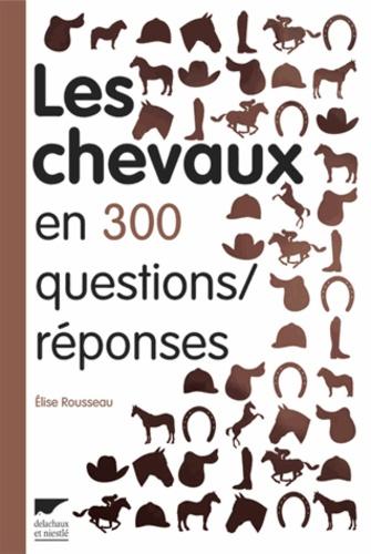 Elise Rousseau - Les chevaux en 300 questions/réponses.