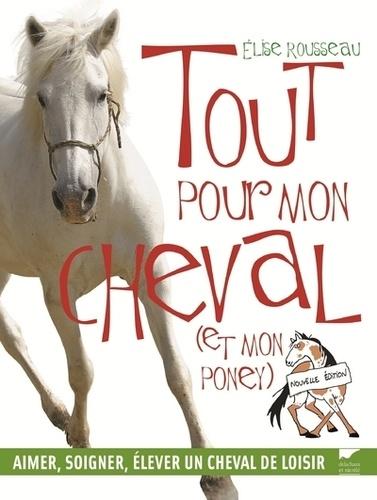 Elise Rousseau - Tout pour mon cheval (et mon poney) - Aimer, soigner, élever un cheval de loisir.