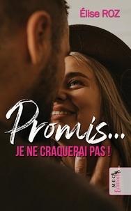 Elise Roz - Promis… je ne craquerai pas !.
