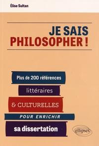 Elise Sultan - Je sais philosopher ! - Plus de 200 références littéraires et culturelles pour enrichir sa dissertation.
