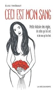 Elise Thiébaut - Ceci est mon sang - Petites histoires de règles, de celles qui les ont et de ceux qui les font.