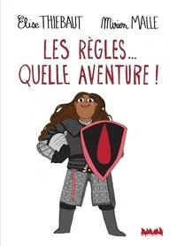 Elise Thiébaut et Mirion Malle - Les règles... quelle aventure !.