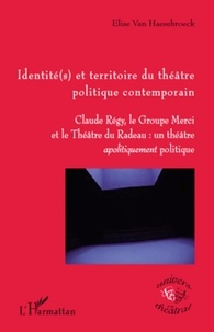 Elise Van Haesebroeck - Identité(s) et territoire du théâtre politique contemporain - Claude Régy, le Groupe Merci et le Théâtre du Radeau : un théâtre apolitiquement politique.