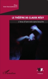 Elise Van Haesebroeck - Le théâtre de Claude Régy - L'éros d'une voix sans bouche.