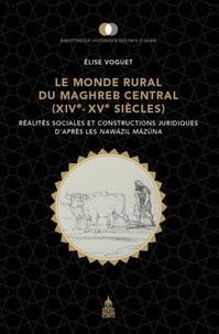 Elise Voguet - Le monde rural du Maghreb central (XIVe-XVe siècles) - Réalités sociales et constructions juridiques d'après les Nawazil Mazuna.