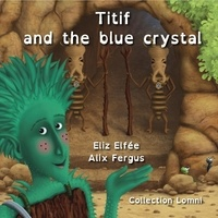 Eliz Elfée et Alix Fergus - Titif and the blue crystal.