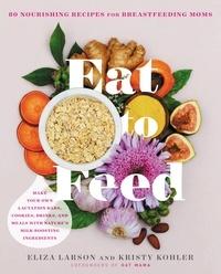 Eliza Larson et Kristy Kohler - Eat to Feed - 80 Nourishing Recipes for Breastfeeding Moms.