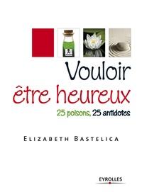 Elizabeth Bastelica - Vouloir être heureux - 25 poisons, 25 antidotes.