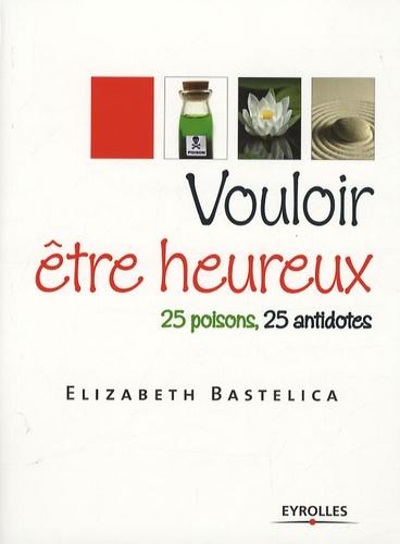 Vouloir être heureux. 25 poisons, 25 antidotes
