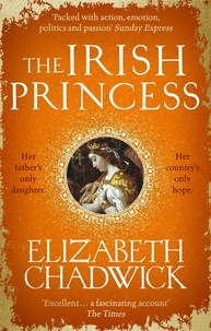 Elizabeth Chadwick - The Irish Princess - Her father's only daughter. Her country's only hope..