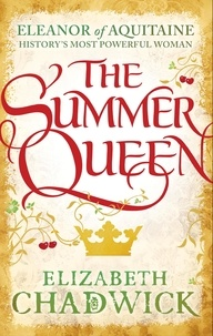 Elizabeth Chadwick - The Summer Queen - A loving mother. A betrayed wife. A queen beyond compare..