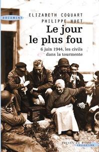 Elizabeth Coquart et Philippe Huet - Le Jour le plus fou - 6 juin 1944, les civils dans la tourmente.