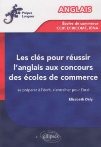 Elizabeth Dély - Les clés pour réussir l'anglais aux concours des écoles de commerce - Se préparer à l'écrit, s'entraîner pour l'oral.