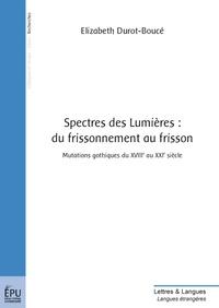 Elizabeth Durot-Boucé - Spectres des Lumières : du frissonnement au frisson - Mutations gothiques du XVIIIe au XXIe siècle.