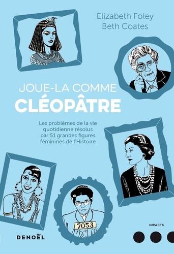 Joue-la comme Cléopâtre. Les problèmes de la vie quotidienne résolus par cinquante et une grandes figures féminines de l'Histoire