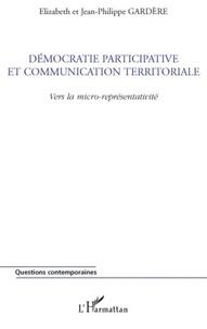 Elizabeth Gardère et Jean-Philippe Gardère - Démocratie participative et communication territoriale - Vers la micro-représentativité.