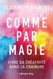 Elizabeth Gilbert - Comme par magie - Vivre sa créativité sans la craindre.