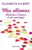 Elizabeth Gilbert - Mes alliances - Histoires d'amour et de mariages.