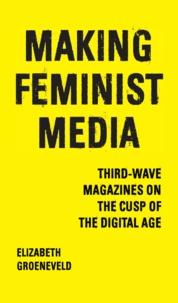 Elizabeth Groeneveld - Making Feminist Media - Third-Wave Magazines on the Cusp of the Digital Age.